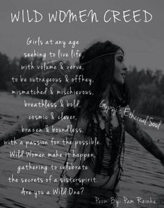 WILD WOMEN CREED (Poem By Pam Reinke) - Girls at any age seeking to live life with volume & verve, to be outrageous & off key, mismatched & mischievous, breathless & bold, cosmic & clever, brazen & boundless, with a passion for the possible. Wild Women make it happen, gathering to celebrate the secrets of sister spirit. Are you a Wild One?