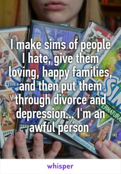I make sims of people I hate, give them loving, happy families, and then put them through divorce and depression... I'm an awful person