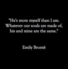 """He's more myself than I am. Whatever our souls are made of, his and mine are the same."" Emily Bronte, from Wuthering Heights."