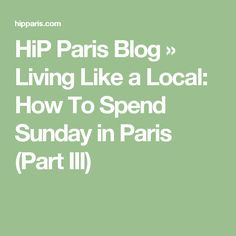 HiP Paris Blog  » Living Like a Local: How To Spend Sunday in Paris (Part III)