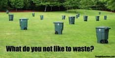 What do you not like to waste?