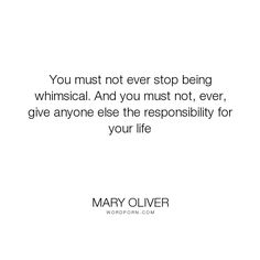 "Mary Oliver - ""You must not ever stop being whimsical. And you must not, ever, give anyone else..."". life, inspiration, whimsy"