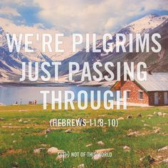 Say NO to the things of this world if they interfere with the things God desires for you. Remember, we're pilgrims just passing through. (Hebrews 11:8-10)