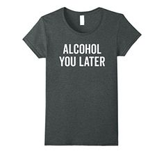 Womens Alcohol You Later Funny Quote Shirt Small Dark Hea... https://www.amazon.com/dp/B073RBC76Z/ref=cm_sw_r_pi_dp_x_MDNzzb4DHKCNS