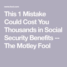 This 1 Mistake Could Cost You Thousands in Social Security Benefits -- The Motley Fool Retirement Strategies, Retirement Advice, Retirement Planning, Retirement Budget, Retirement Benefits, Retirement Savings, Disability Help, Social Security Benefits, The Motley Fool