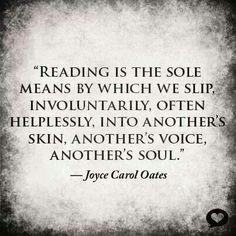 """""""Reading is the sole means by which we slip, involuntarily, often helplessly, into another's skin, another's voice, another's soul."""" -- Joyce Carol Oates 