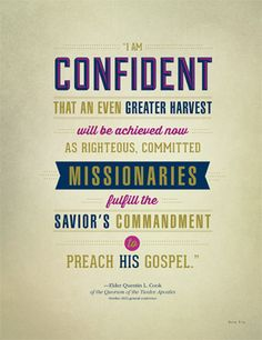 """""""I am confident that an even greater harvest will be achieved now as righteous, committed missionaries fulfill the Savior's commandment to preach His gospel."""" Elder Quentin L. Cook of the Quorum of the Twelve Apostles"""