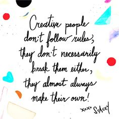 creative people don't follow rules, they don't necessarily break them either, they almost always make their own