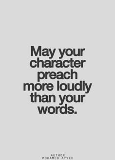 2b7c135d13a8 May your character preach more loudly than your words. Great Quotes