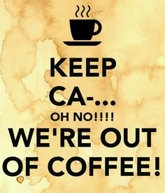 Keep ca....oh no!!!  We're out of coffee!
