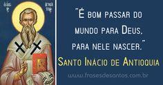 """""""É bom passar do mundo para Deus, para nele nascer."""" Santo Inácio de Antioquia #Deus #SantoInácio"""