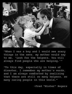 """""""When I was a boy and I would see scary things in the news, my mother would say to me, 'Look for the helpers. You will always find people who are helping. Great Quotes, Me Quotes, Inspirational Quotes, Random Quotes, Mr Rogers Quote, Collateral Beauty, Faith In Humanity Restored, Finding God, Find People"""