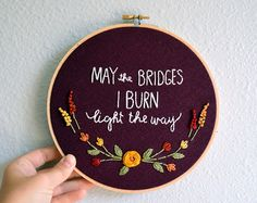 May the Bridges I Burn Light the Way, Embroidery Hoop Art, Quote Art Needlepoint, Floral Embroidery, Typography Wall Art by BreezebotPunch Embroidery Hoop Art, Hand Embroidery Patterns, Floral Embroidery, Cross Stitch Embroidery, Cross Stitch Patterns, Embroidery Designs, Funny Embroidery, Diy Broderie, Cross Stitching