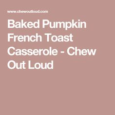 Baked Pumpkin French Toast Casserole - Chew Out Loud