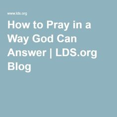 How to Pray in a Way God Can Answer | LDS.org Blog