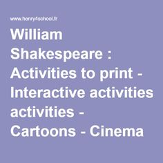 William Shakespeare : Activities to print - Interactive activities - Cartoons - Cinema - Games to print - Interactive games - Glossary - Vocabulary - Lesson plans - Webquests - Listening - Music - Posters - PowerPoint presentations - Quotes - Resources - Songs - The Globe Theatre - Videos - 'Hamlet' - 'Macbeth' - 'Midsummer Night's Dream' - 'Much Ado About Nothing' - 'Romeo and Juliet' - Sonnets - 'Twelfth Night' - ESL Resources