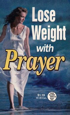 Atheism, Religion, God is Imaginary, Prayer. Lose Weight with Prayer. Oh! Is that why all those children are starving in Africa? And here I thought all this time that if they were to pray for anything it would be food. My mistake!