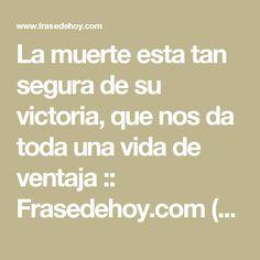 La muerte esta tan segura de su victoria, que nos da toda una vida de ventaja :: Frasedehoy.com (Página 1)