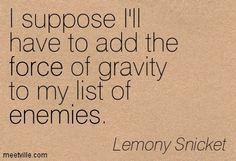I suppose I'll have to add the force of gravity to my list of enemies. Lemony Snicket