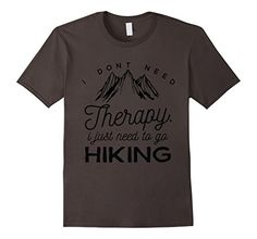 b3d6b0edd Amazon.com: I Dont Need Therapy Just Hiking T-shirt Hiker Funny Outdoors:  Clothing