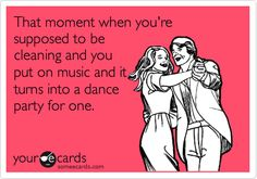 Funny Confession Ecard: That moment when you're supposed to be cleaning and you put on music and it turns into a dance party for one.