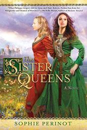 The Sister Queens by Sophie Perinot (March 2012)... Like most sisters, Marguerite and Eleanor were rivals. Patient and used to being first, Marguerite becomes Queen of France. But Louis IX is a religious zealot who denies himself the love and companionship his wife craves. Passionate, strong-willed, and stubborn, Eleanor becomes Queen of England. Henry III is a good man, but not a good king. The Sister Queens is historical fiction at its most compelling, and is an unforgettable first novel.