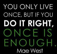 You only live once, but if you do it right, once is enough. by MAE WEST Incoming  http://www.quotesearching.com/you-only-live-once/867
