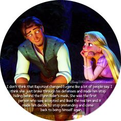 """I don't think that Rapunzel changed Eugene like a lot of people say. I think she just broke through his defenses and made him stop hiding behind the Flynn Rider's mask. She was the first person who saw, accepted and liked the real him and it made him decide to stop pretending and come back to being himself again."""