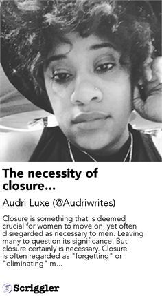 "The necessity of closure... by Audri Luxe (@Audriwrites) https://scriggler.com/detailPost/story/54922 Closure is something that is deemed crucial for women to move on, yet often disregarded as necessary to men. Leaving many to question its significance. But closure certainly is necessary. Closure is often regarded as ""forgetting"" or ""eliminating"" m..."