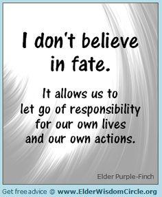 I don't believe in fate ElderWisdomCircle.org #advice #quotes #inspiration