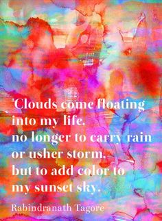 Clouds come floating into my life no longer to carry rain or usher storm but to add color to my sunset sky. - Rabindranath Tagore #quote