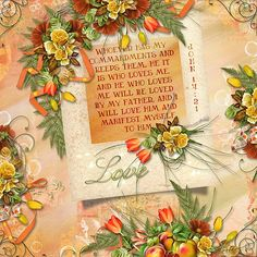 Whoever has my commandments and keeps them, he it is who loves me. And he who loves me will be loved by my Father, and I will love him and manifest myself to him. John 14:21  kits: Spring is in the Air by Valentina's Creations, Enchanted Forest by Kristmess Designs, Pieces of Me by Armina Designs
