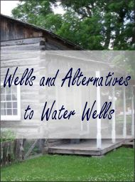 Wells and Alternatives to Water Wells - The Homestead Survival