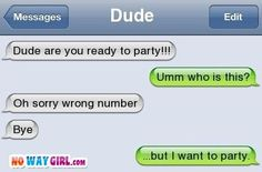 Funny Text Message - Dude are you ready to party!!! Umm who is this? Oh sorry wrong number. Bye. ...but I want to party.