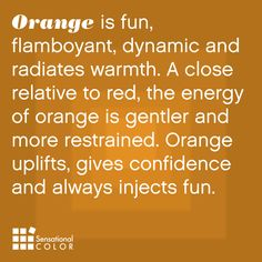Meaning of orange - Orange is flamboyant, dynamic and radiates warmth. A close relative to red, the energy of orange is gentler and more restrained. Orange uplifts, gives confidence and always injects fun. Color Meanings, Color Naranja, Orange You Glad, Color Psychology, Orange Is The New Black, Happy Colors, Mellow Yellow, Orange Color, Orange Orange