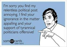 """""""I'm sorry you find my relentless political post annoying.  If find your ignorance in the matter appalling and your support of tyrannical politicians offensive.""""  Take that! SOME liberal/progressive/leftist voters who not only are ignorant and uninformed but who also have their heads buried in the sand.  To the REST of them who are NOT ignorant and uninformed, what in the world is the matter with you???  And what is YOUR excuse???"""