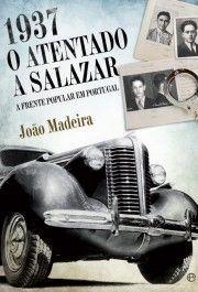 1937 : o atentado a Salazar : a Frente Popular em Portugal / João Madeira
