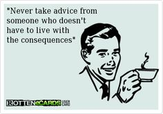 Never take advice from someone who doesn't have to live with the consequences