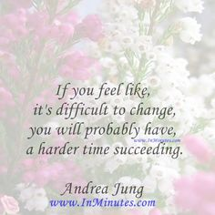 If you feel like it's difficult to change, you will probably have a harder time succeeding.  Andrea Jung