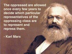 The oppressed are allowed once every few years to decide which particular are presentatives of the oppressing class are to represent and repress them. - Karl Marx, party pooper and real downer as we approach presidential election season. Socialist State, Socialism, Communism, Wisdom Quotes, Life Quotes, Philosophy Quotes, Karl Marx Philosophy, Philosophy Theories, Political Quotes