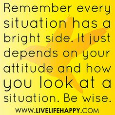 """Remember every situation has a bright side. It just depends on your attitude and how you look at a situation. Be wise."" by deeplifequotes, via Flickr"