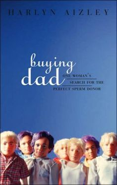 Buying Dad: One Woman's Search for the Perfect Sperm Donor by Harlyn Aizley (HQ761 .A37 2003)