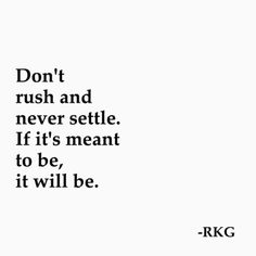 .  Don't rush and never settle. If it's meant to be, it will be  .