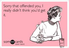 Sorry that offended you, I really didn't think you'd get it.