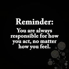 Remember this You are always responsible for how you act does not matter how you feel... Share it