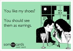 You like my shoes? You should see them as earrings.