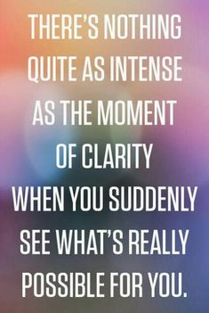 There's nothing quite as intense ...as THE MOMENT ...OF CLARITY...When you suddenly see what's really possible for you.