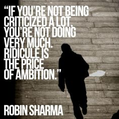 If you're not being criticized a lot, you're not doing very much. Ridicule is the price of ambition. Robin Sharma