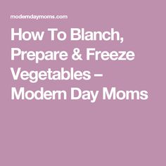 How To Blanch, Prepare & Freeze Vegetables – Modern Day Moms