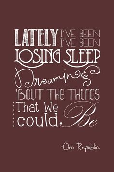 lately i've been losing sleep, dreaming about the things that we could be. - one…